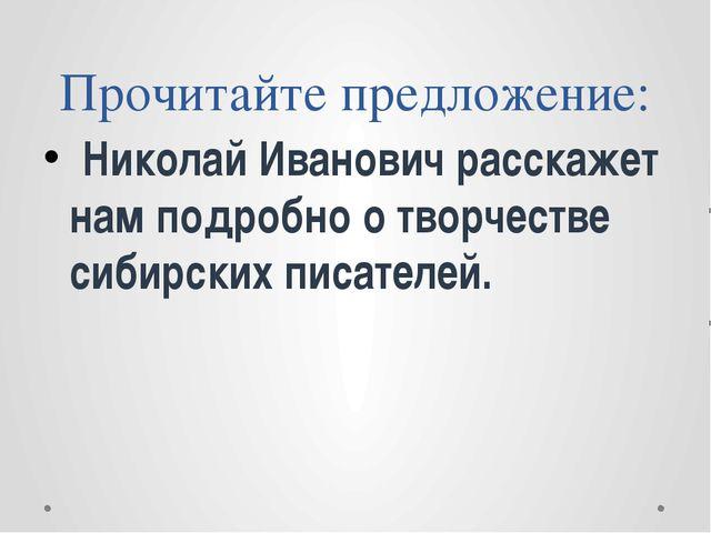 Прочитайте предложение: Николай Иванович расскажет нам подробно о творчестве...