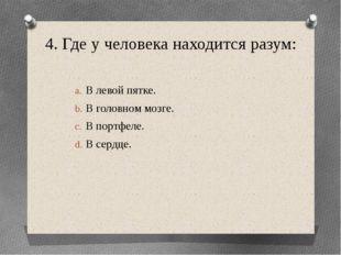 4. Где у человека находится разум: В левой пятке. В головном мозге. В портфел