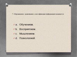7. Обдумывание, сравнивание, классификация информации называется: a.Обучение
