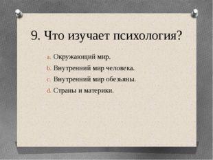 9. Что изучает психология? Окружающий мир. Внутренний мир человека. Внутренни