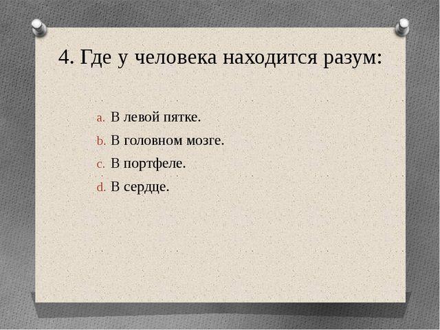4. Где у человека находится разум: В левой пятке. В головном мозге. В портфел...