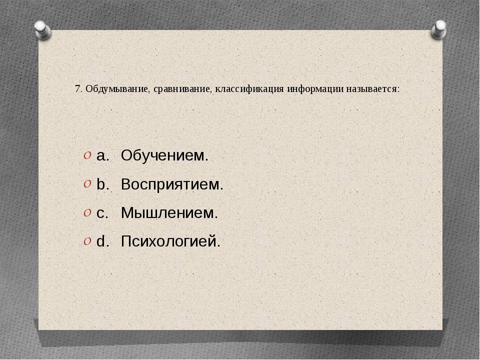 7. Обдумывание, сравнивание, классификация информации называется: a.Обучение...