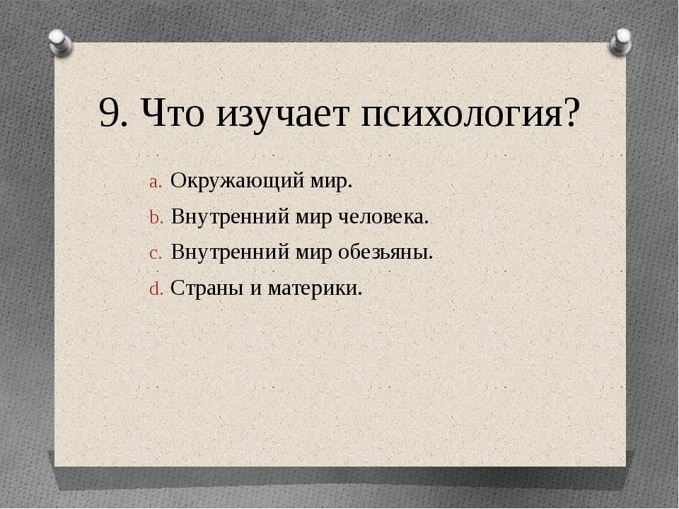 9. Что изучает психология? Окружающий мир. Внутренний мир человека. Внутренни...