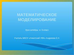МАТЕМАТИЧЕСКОЕ МОДЕЛИРОВАНИЕ Урок алгебры в 9 класс Учитель МКОУ «Никитский У