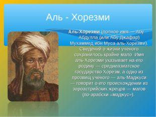 Аль - Хорезми Аль-Хорезми (полное имя — Абу Абдулла (или Абу Джафар) Мухамме
