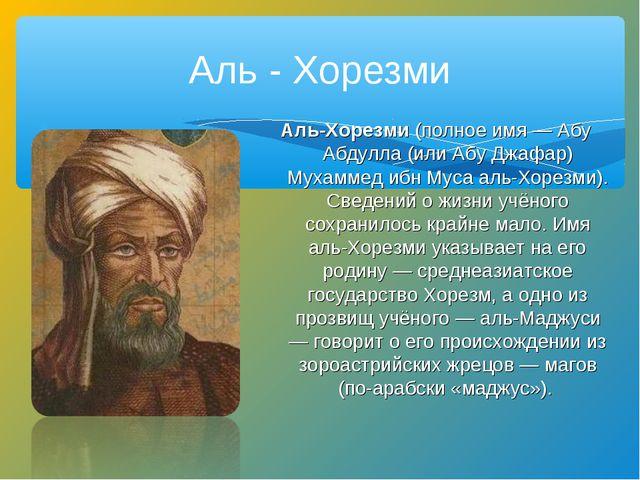 Аль - Хорезми Аль-Хорезми (полное имя — Абу Абдулла (или Абу Джафар) Мухамме...