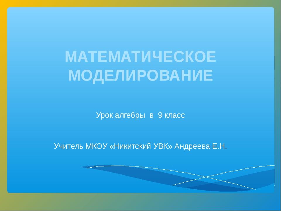 МАТЕМАТИЧЕСКОЕ МОДЕЛИРОВАНИЕ Урок алгебры в 9 класс Учитель МКОУ «Никитский У...