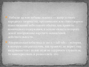 Небыли́ца или небыва́льщина — жанр устного народного творчества, прозаическо
