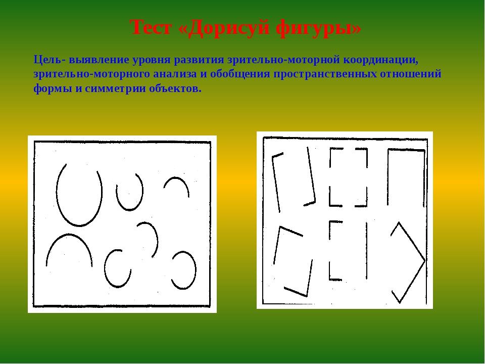 Тест «Дорисуй фигуры» Цель- выявление уровня развития зрительно-моторной коор...