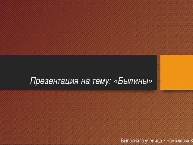 Презентация на тему: «Былины» Выполнила ученица 7 «а» класса Кемова Марина