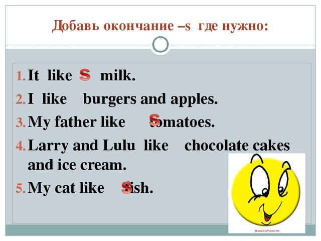 Добавь окончание –s где нужно: It like milk. I like burgers and apples. My fa...