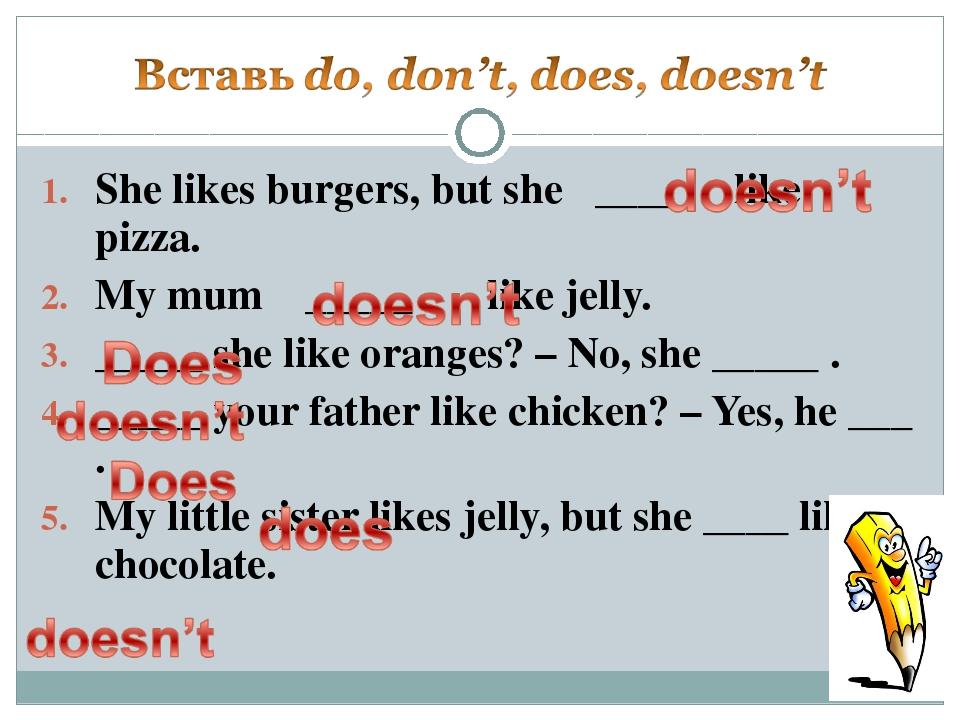 She likes burgers, but she ____ like pizza. My mum _____ like jelly. _____ sh...