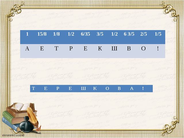 1 15/8 1/8 1/2 6/35 3/5 1/2 6 3/5 2/5 1/5 А Е Т Р Е К Ш В О ! Т Е Р Е Ш К О В...