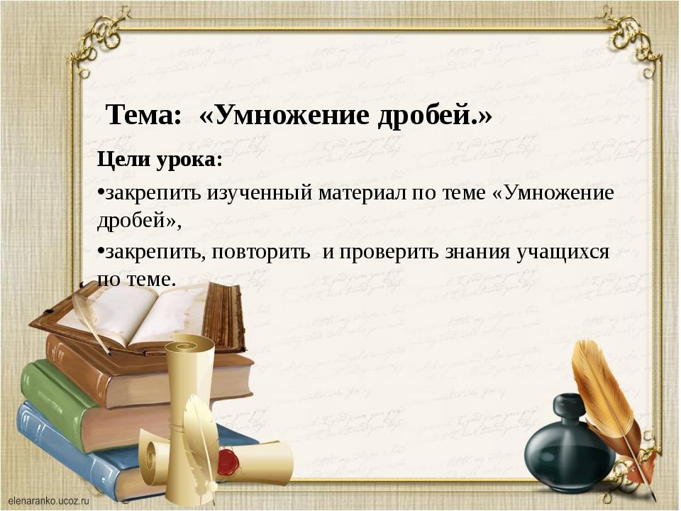 Тема: «Умножение дробей.» Цели урока: закрепить изученный материал по теме «...