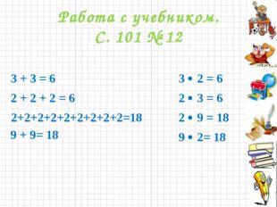 Работа с учебником. С. 101 № 12 3 + 3 = 6 2 + 2 + 2 = 6 2+2+2+2+2+2+2+2+2=18