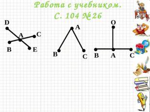 Работа с учебником. С. 104 № 26 . . . . D E B C A . . . . B C A C B A O . . . .
