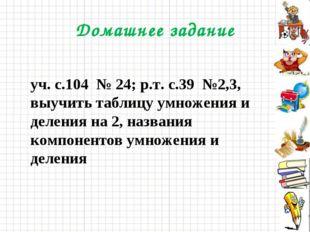 Домашнее задание уч. с.104 № 24; р.т. с.39 №2,3, выучить таблицу умножения и