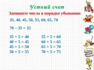 Устный счет Запишите числа в порядке убывания: 70, 55, 40, 50, 60, 45, 65, 35