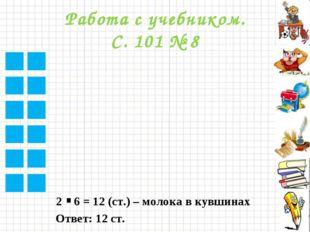 Работа с учебником. С. 101 № 8 2 6 = 12 (ст.) – молока в кувшинах . Ответ: 12