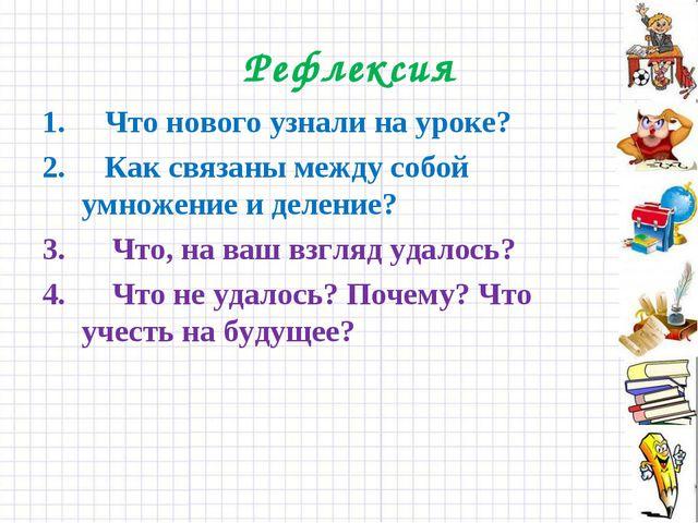 Рефлексия Что нового узнали на уроке? Как связаны между собой умножение и дел...