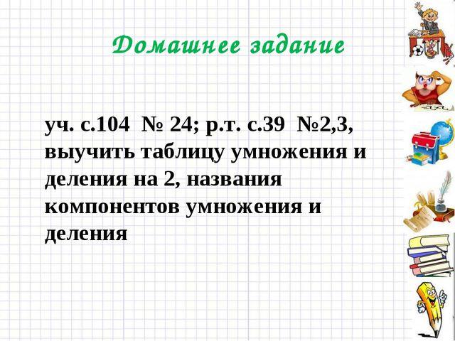 Домашнее задание уч. с.104 № 24; р.т. с.39 №2,3, выучить таблицу умножения и...