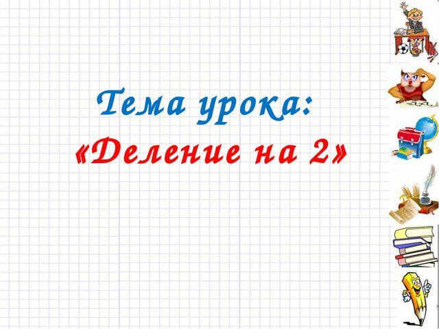 Тема урока: «Деление на 2»