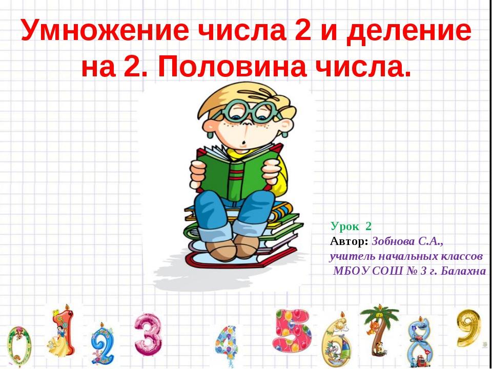 Умножение числа 2 и деление на 2. Половина числа. Урок 2 Автор: Зобнова С.А.,...