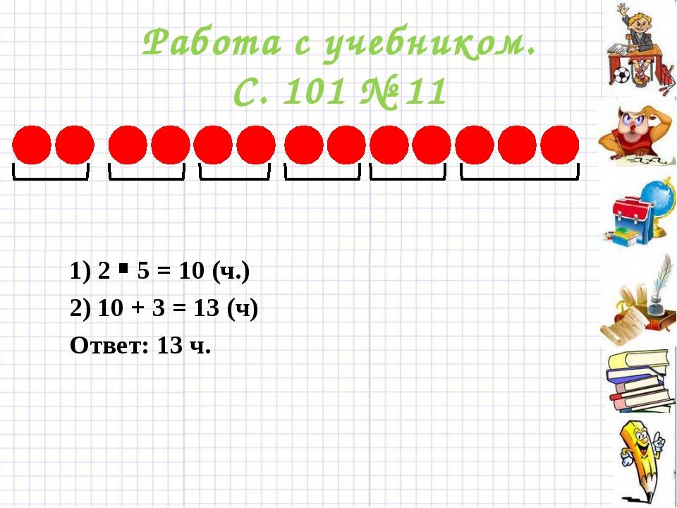 Работа с учебником. С. 101 № 11 1) 2 5 = 10 (ч.) . 2) 10 + 3 = 13 (ч) Ответ:...