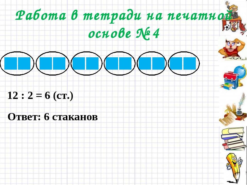 Работа в тетради на печатной основе № 4 12 : 2 = 6 (ст.) Ответ: 6 стаканов
