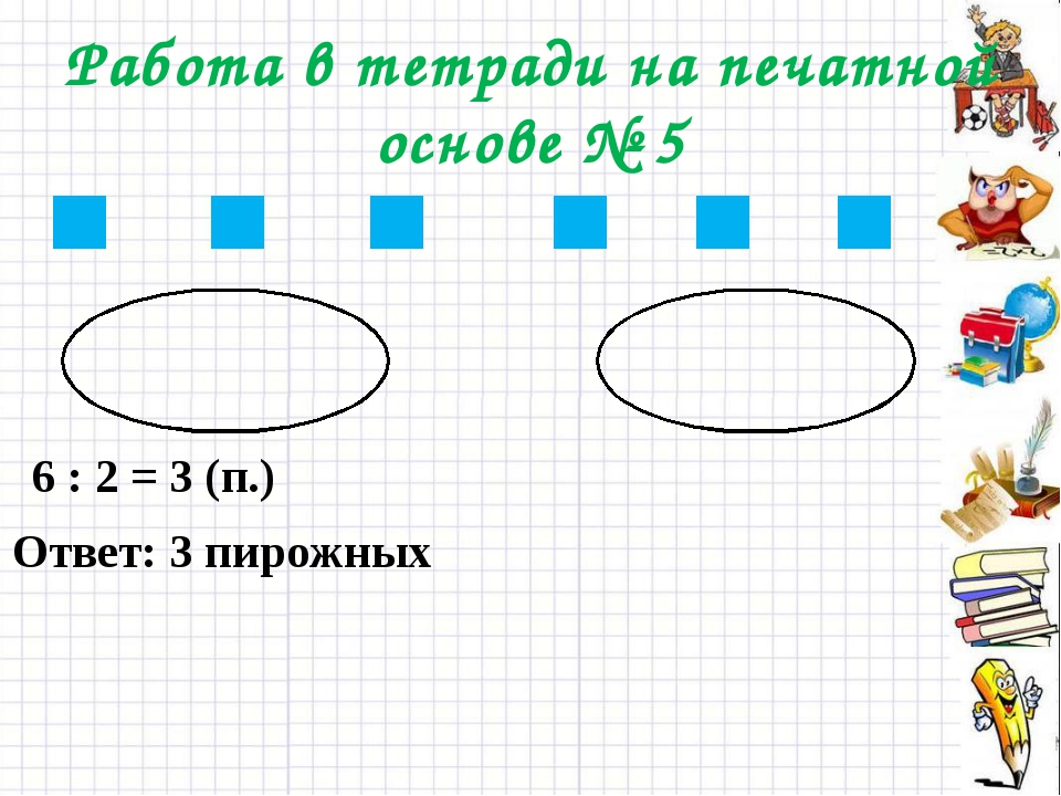 Работа в тетради на печатной основе № 5 6 : 2 = 3 (п.) Ответ: 3 пирожных