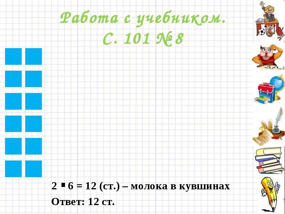 Работа с учебником. С. 101 № 8 2 6 = 12 (ст.) – молока в кувшинах . Ответ: 12...