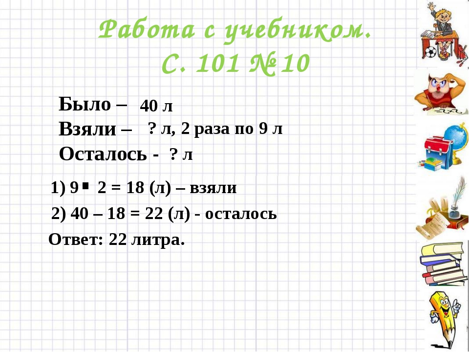 Работа с учебником. С. 101 № 10 1) 9 2 = 18 (л) – взяли . 2) 40 – 18 = 22 (л)...
