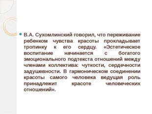 В.А. Сухомлинский говорил, что переживание ребенком чувства красоты прокладыв