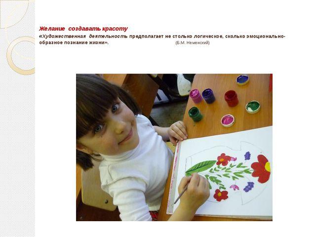 Желание создавать красоту «Художественная деятельность предполагает не столь...