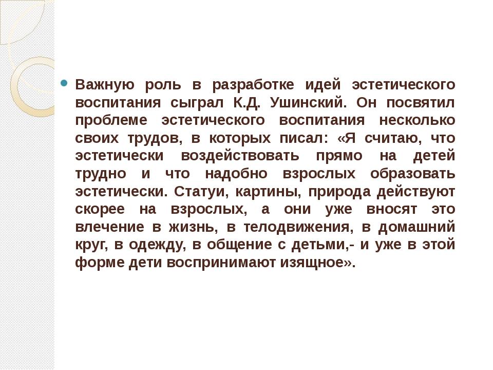 Важную роль в разработке идей эстетического воспитания сыграл К.Д. Ушинский....