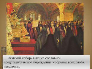 Земский собор- высшее сословно-представительское учреждение, собрание всех