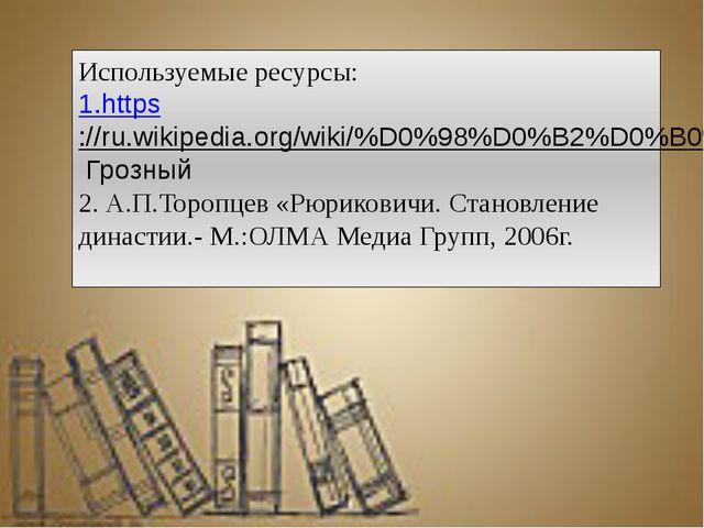 Используемые ресурсы: 1.https://ru.wikipedia.org/wiki/%D0%98%D0%B2%D0%B0%D0%...