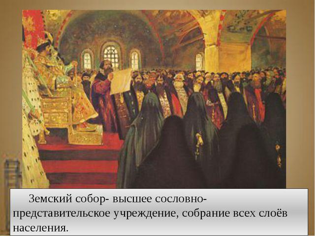 Земский собор- высшее сословно-представительское учреждение, собрание всех...