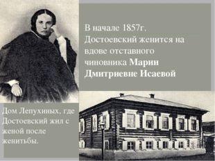 В начале 1857г. Достоевский женится на вдове отставного чиновника Марии Дмитр