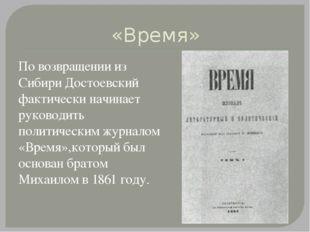 «Время» По возвращении из Сибири Достоевский фактически начинает руководить п