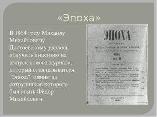 «Эпоха» В 1864 году Михаилу Михайловичу Достоевскому удалось получить лицензи