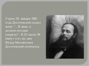 """Утром 28 января 1881 года Достоевский сказал жене: """"...Я знаю, я должен сего"""