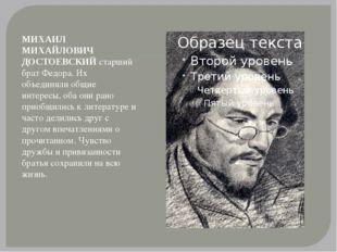 МИХАИЛ МИХАЙЛОВИЧ ДОСТОЕВСКИЙ старший брат Федора. Их объединяли общие интере