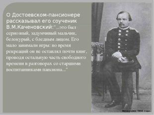 """О Достоевском-пансионере рассказывал его соученик В.М.Каченовский:""""...это был"""
