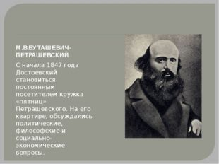 М.В.БУТАШЕВИЧ-ПЕТРАШЕВСКИЙ С начала 1847 года Достоевский становиться постоян