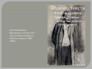 Достоевский был приговорен к каторге на 4 года, которую отбывал в Омском остр