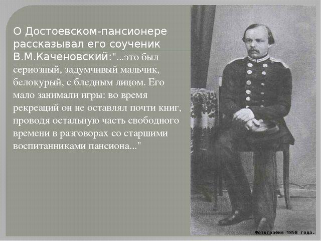 """О Достоевском-пансионере рассказывал его соученик В.М.Каченовский:""""...это был..."""