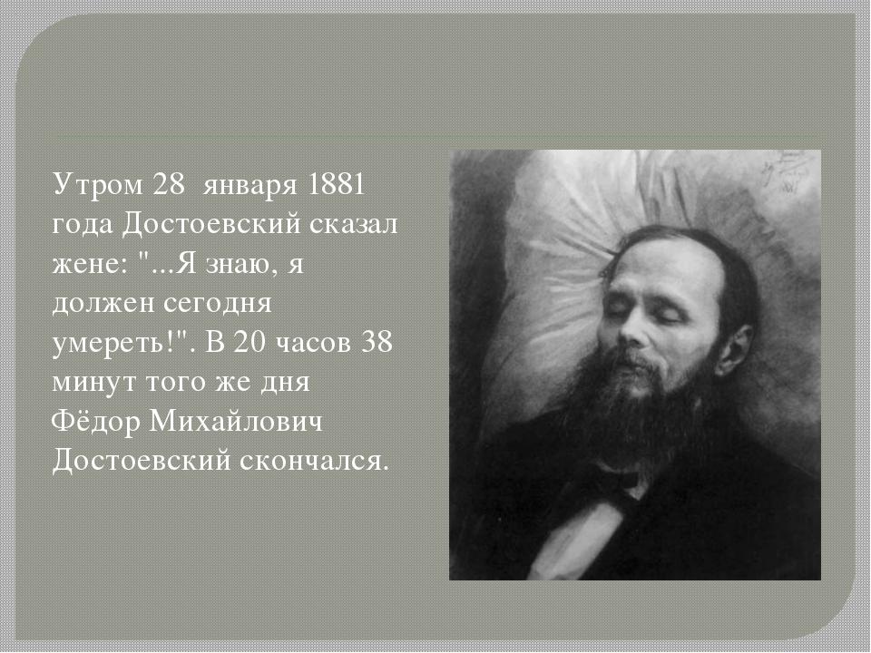 """Утром 28 января 1881 года Достоевский сказал жене: """"...Я знаю, я должен сего..."""