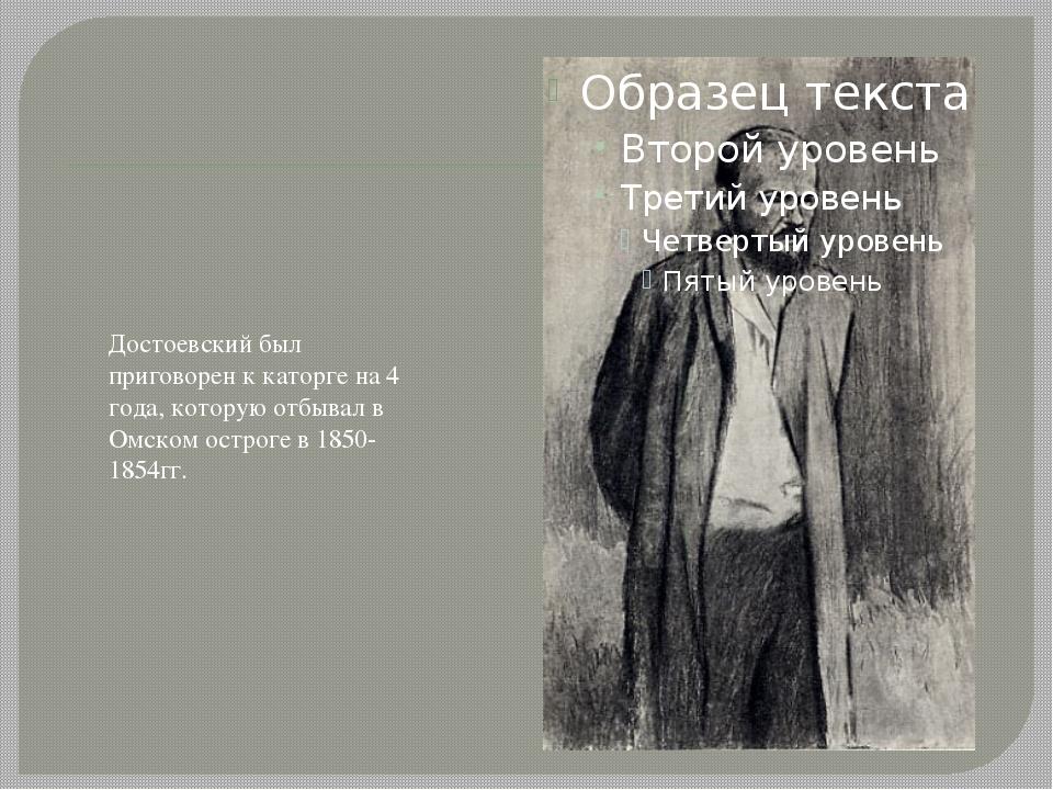 Достоевский был приговорен к каторге на 4 года, которую отбывал в Омском остр...
