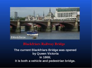 Blackfriars Railway Bridge The current Blackfriars Bridge was opened by Queen